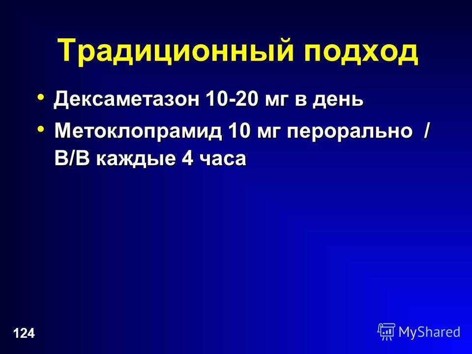 124 Традиционный подход Дексаметазон 10-20 мг в день Дексаметазон 10-20 мг в день Метоклопрамид 10 мг перорально / В/В каждые 4 часа Метоклопрамид 10 мг перорально / В/В каждые 4 часа