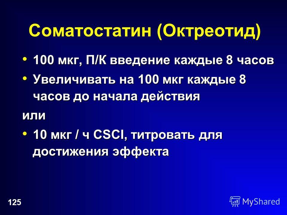 125 Соматостатин (Октреотид) 100 мкг, П/К введение каждые 8 часов 100 мкг, П/К введение каждые 8 часов Увеличивать на 100 мкг каждые 8 часов до начала действия Увеличивать на 100 мкг каждые 8 часов до начала действияили 10 мкг / ч CSCI, титровать для