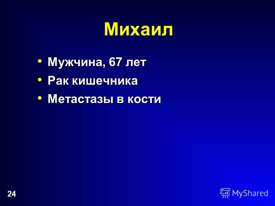 24 Михаил Мужчина, 67 лет Мужчина, 67 лет Рак кишечника Рак кишечника Метастазы в кости Метастазы в кости