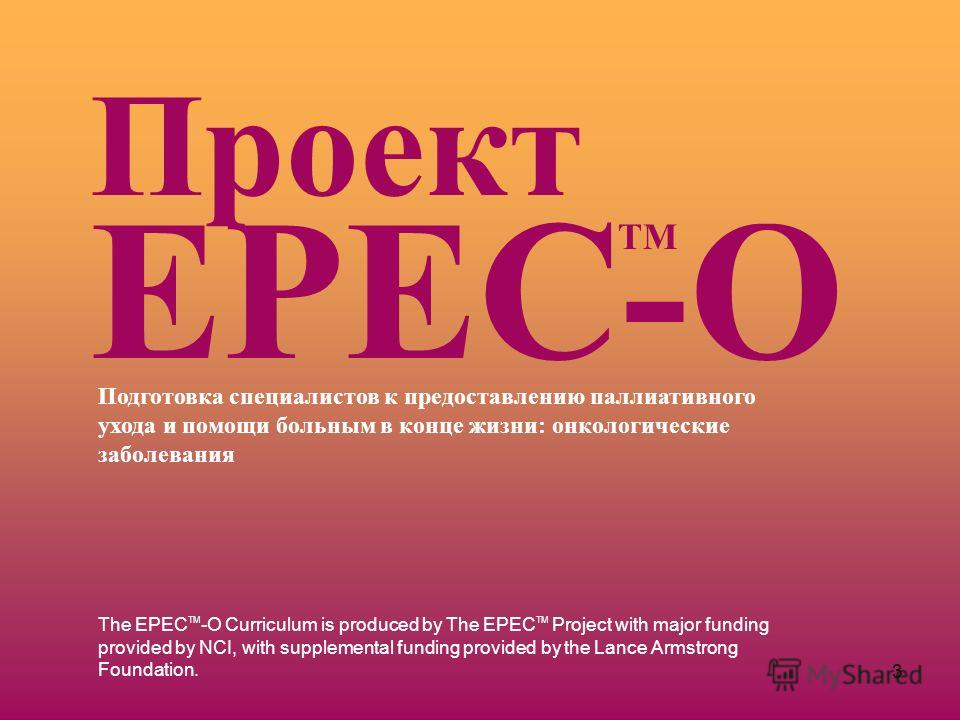 3 The EPEC TM -O Curriculum is produced by The EPEC TM Project with major funding provided by NCI, with supplemental funding provided by the Lance Armstrong Foundation. Подготовка специалистов к предоставлению паллиативного ухода и помощи больным в к