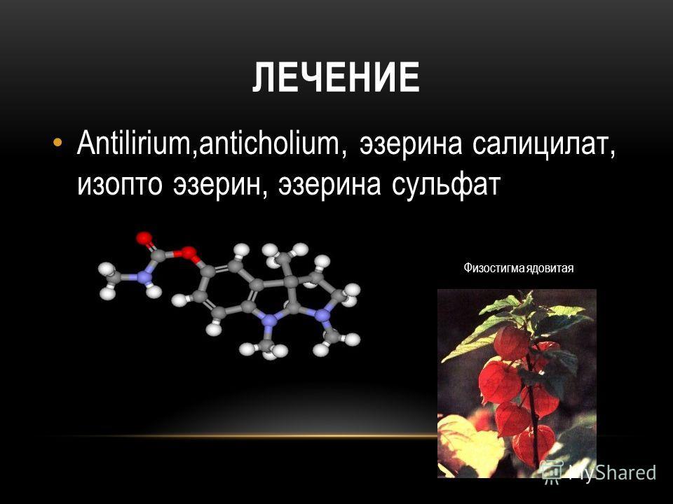 ЛЕЧЕНИЕ Antilirium,anticholium, эзерина салицилат, изопто эзерин, эзерина сульфат Физостигма ядовитая