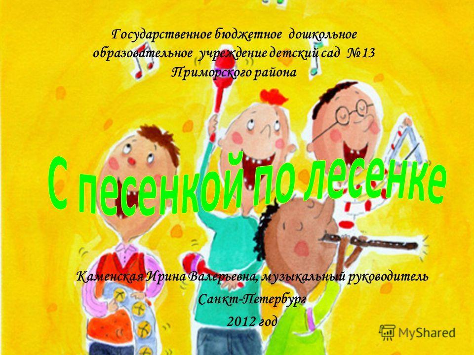 Каменская Ирина Валерьевна, музыкальный руководитель Санкт-Петербург 2012 год Государственное бюджетное дошкольное образовательное учреждение детский сад 13 Приморского района
