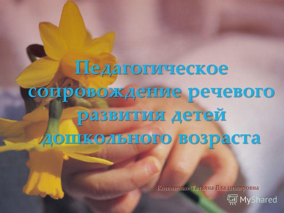 Педагогическое сопровождение речевого развития детей дошкольного возраста Кононенко Татьяна Владимировна
