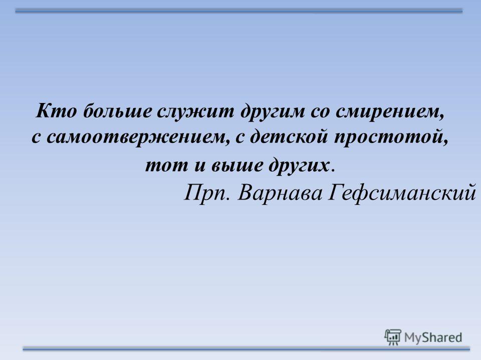 Кто больше служит другим со смирением, с самоотвержением, с детской простотой, тот и выше других. Прп. Варнава Гефсиманский