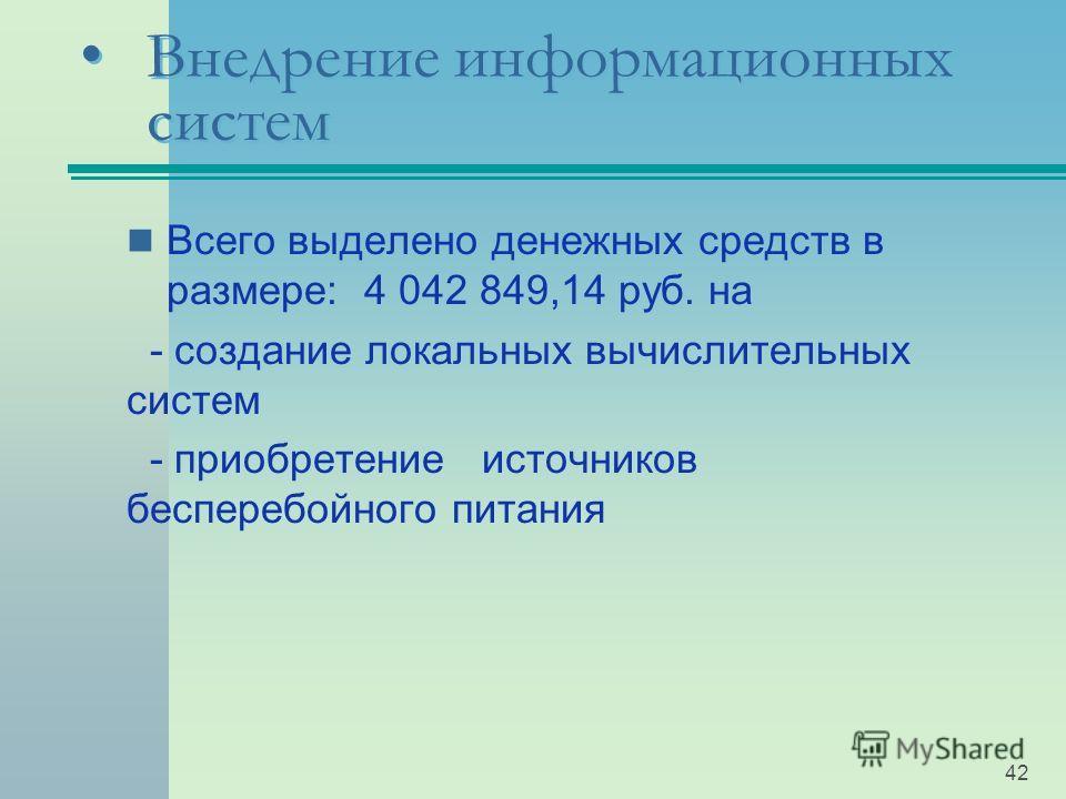 Внедрение информационных систем Всего выделено денежных средств в размере: 4 042 849,14 руб. на - создание локальных вычислительных систем - приобретение источников бесперебойного питания 42