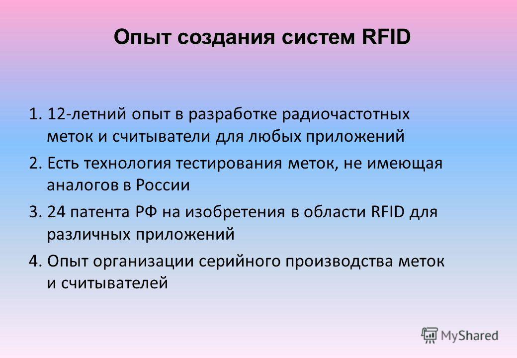 Опыт создания систем RFID 1. 12-летний опыт в разработке радиочастотных меток и считыватели для любых приложений 2. Есть технология тестирования меток, не имеющая аналогов в России 3. 24 патента РФ на изобретения в области RFID для различных приложен