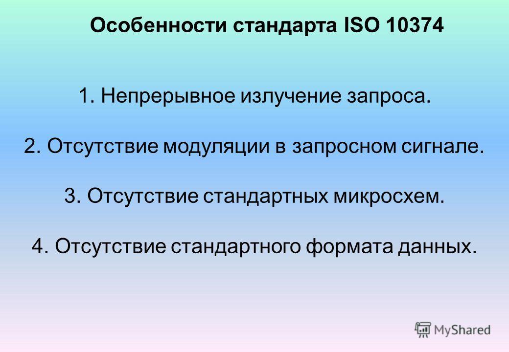 Особенности стандарта ISO 10374 1. Непрерывное излучение запроса. 2. Отсутствие модуляции в запросном сигнале. 3. Отсутствие стандартных микросхем. 4. Отсутствие стандартного формата данных.