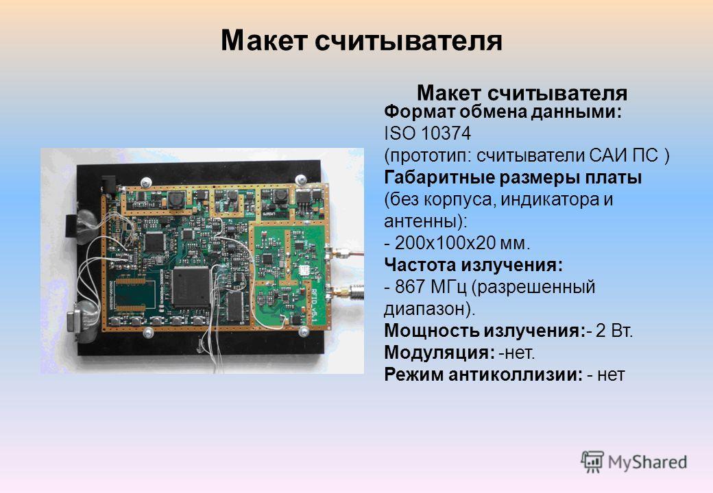 Макет считывателя Формат обмена данными: ISO 10374 (прототип: считыватели САИ ПС ) Габаритные размеры платы (без корпуса, индикатора и антенны): - 200х100х20 мм. Частота излучения: - 867 МГц (разрешенный диапазон). Мощность излучения:- 2 Вт. Модуляци