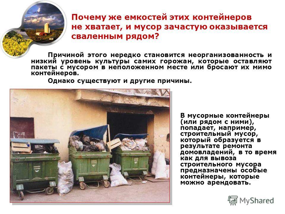 Почему же емкостей этих контейнеров не хватает, и мусор зачастую оказывается сваленным рядом? В мусорные контейнеры (или рядом с ними), попадает, например, строительный мусор, который образуется в результате ремонта домовладений, в то время как для в