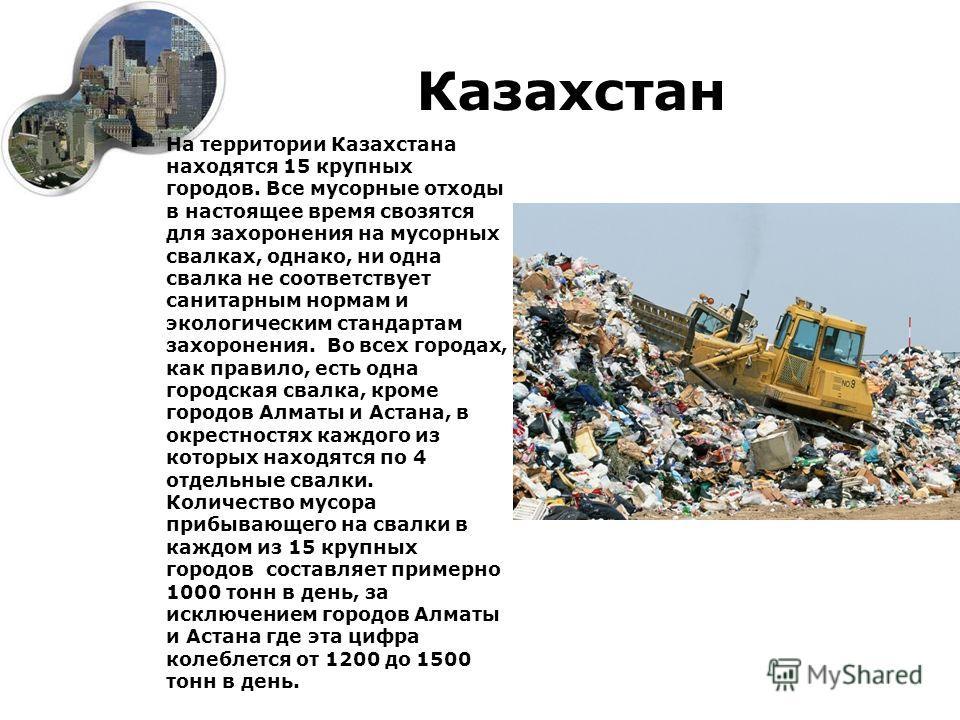 Казахстан На территории Казахстана находятся 15 крупных городов. Все мусорные отходы в настоящее время свозятся для захоронения на мусорных свалках, однако, ни одна свалка не соответствует санитарным нормам и экологическим стандартам захоронения. Во