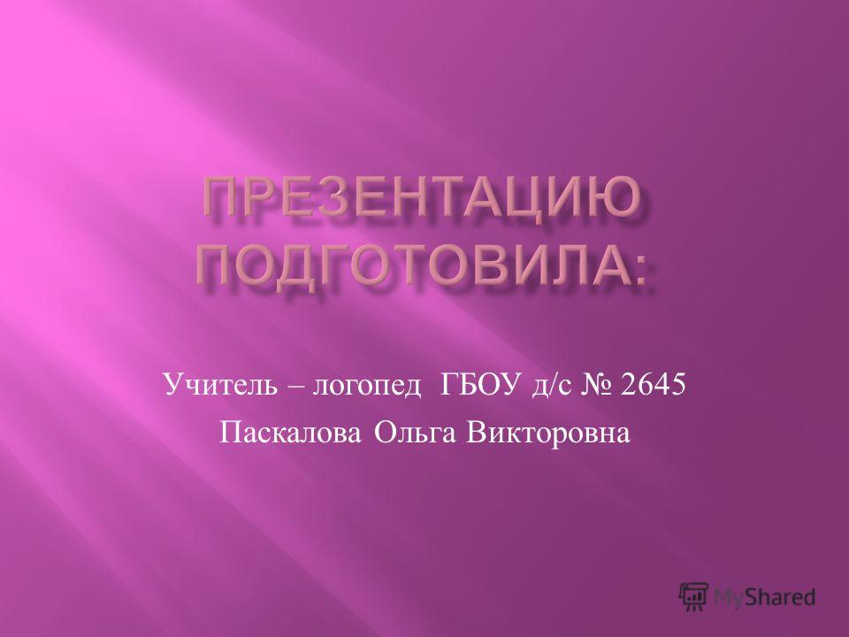 Учитель – логопед ГБОУ д / с 2645 Паскалова Ольга Викторовна