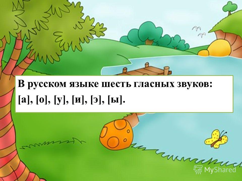 В русском языке шесть гласных звуков: [а], [о], [у], [и], [э], [ы].