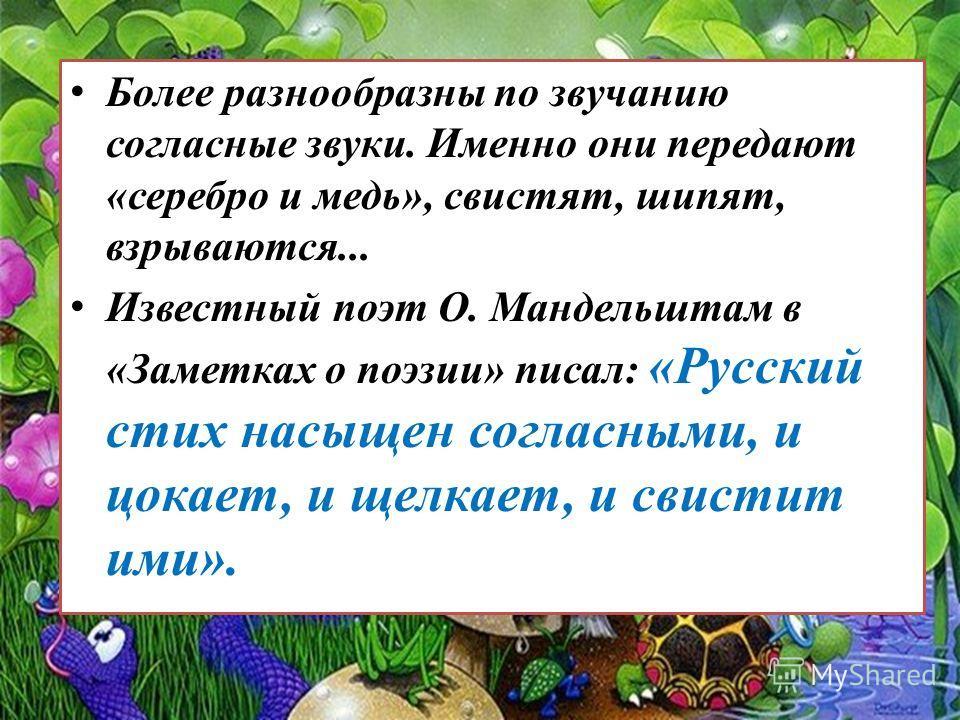 Более разнообразны по звучанию согласные звуки. Именно они передают «серебро и медь», свистят, шипят, взрываются... Известный поэт О. Мандельштам в «Заметках о поэзии» писал: «Русский стих насыщен согласными, и цокает, и щелкает, и свистит ими».