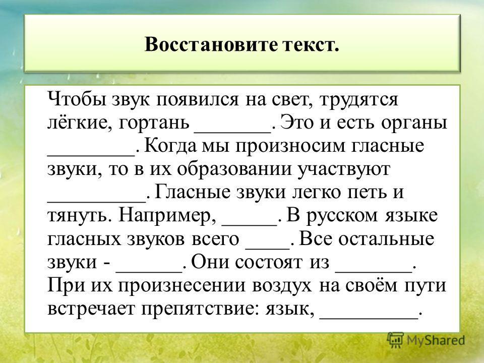 Восстановите текст. Чтобы звук появился на свет, трудятся лёгкие, гортань _______. Это и есть органы ________. Когда мы произносим гласные звуки, то в их образовании участвуют _________. Гласные звуки легко петь и тянуть. Например, _____. В русском я