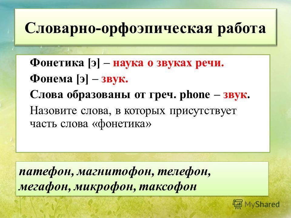 Словарно-орфоэпическая работа Фонетика [э] – наука о звуках речи. Фонема [э] – звук. Слова образованы от греч. phone – звук. Назовите слова, в которых присутствует часть слова «фонетика» патефон, магнитофон, телефон, мегафон, микрофон, таксофон
