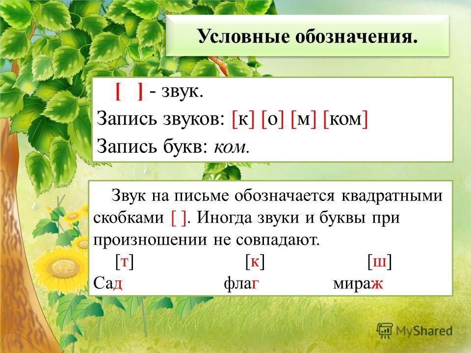 Условные обозначения. [ ] - звук. Запись звуков: [к] [о] [м] [ком] Запись букв: ком. Звук на письме обозначается квадратными скобками [ ]. Иногда звуки и буквы при произношении не совпадают. [т] [к] [ш] Сад флаг мираж