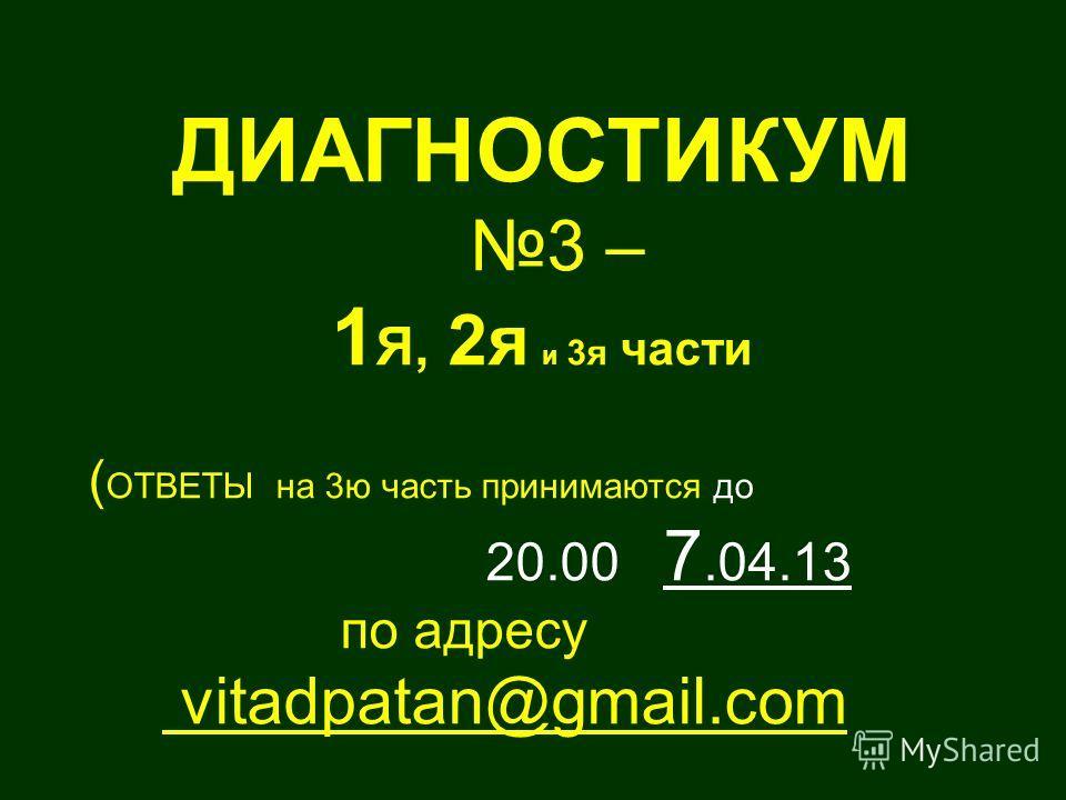 ДИАГНОСТИКУМ 3 – 1 Я, 2я и 3я части ( ОТВЕТЫ на 3ю часть принимаются до 20.00 7.04.13 по адресу vitadpatan@gmail.com
