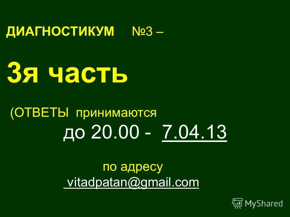 ДИАГНОСТИКУМ 3 – 3я часть (ОТВЕТЫ принимаются до 20.00 - 7.04.13 по адресу vitadpatan@gmail.com