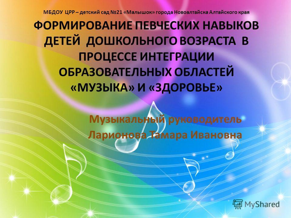 МБДОУ ЦРР – детский сад 21 «Малышок» города Новоалтайска Алтайского края ФОРМИРОВАНИЕ ПЕВЧЕСКИХ НАВЫКОВ ДЕТЕЙ ДОШКОЛЬНОГО ВОЗРАСТА В ПРОЦЕССЕ ИНТЕГРАЦИИ ОБРАЗОВАТЕЛЬНЫХ ОБЛАСТЕЙ «МУЗЫКА» И «ЗДОРОВЬЕ» Музыкальный руководитель Ларионова Тамара Ивановна