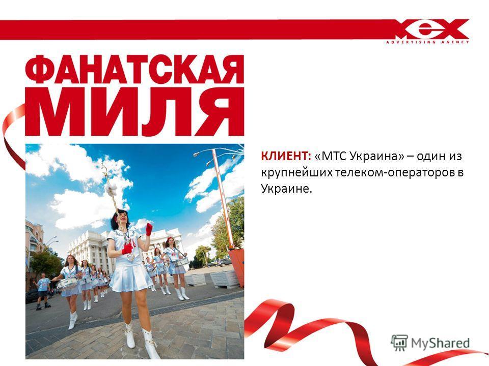 КЛИЕНТ: «МТС Украина» – один из крупнейших телеком-операторов в Украине.