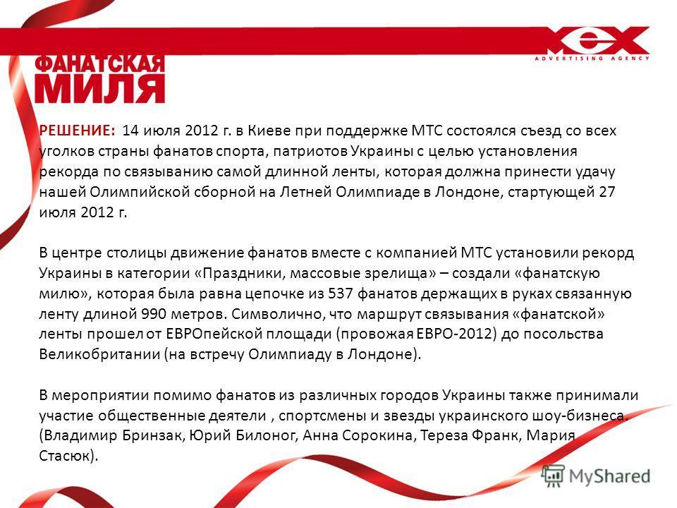РЕШЕНИЕ: 14 июля 2012 г. в Киеве при поддержке МТС состоялся съезд со всех уголков страны фанатов спорта, патриотов Украины с целью установления рекорда по связыванию самой длинной ленты, которая должна принести удачу нашей Олимпийской сборной на Лет