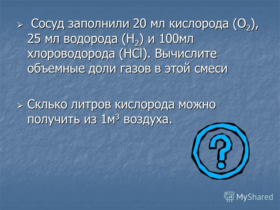 Сосуд заполнили 20 мл кислорода (О 2 ), 25 мл водорода (Н 2 ) и 100мл хлороводорода (HCl). Вычислите объемные доли газов в этой смеси Сосуд заполнили 20 мл кислорода (О 2 ), 25 мл водорода (Н 2 ) и 100мл хлороводорода (HCl). Вычислите объемные доли г