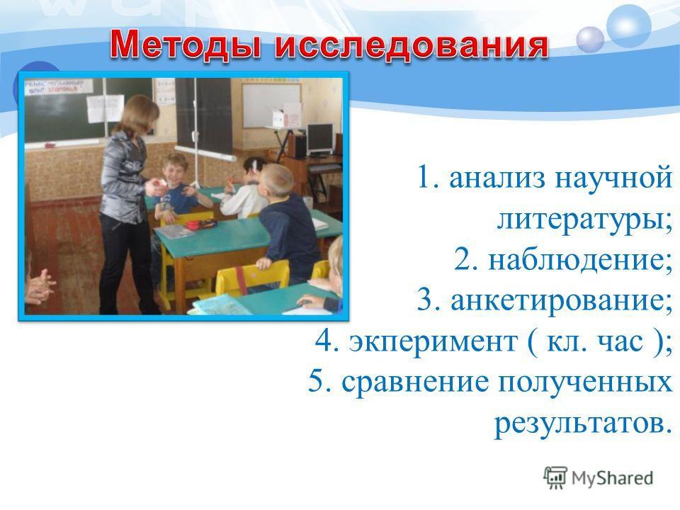 1. анализ научной литературы; 2. наблюдение; 3. анкетирование; 4. экперимент ( кл. час ); 5. сравнение полученных результатов.