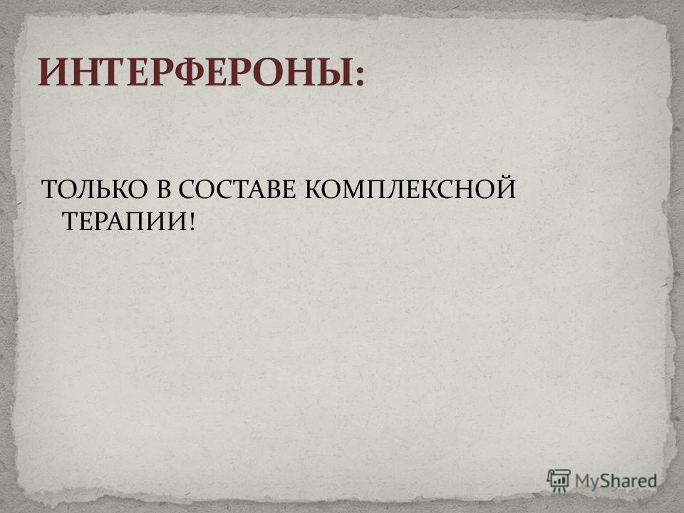 ТОЛЬКО В СОСТАВЕ КОМПЛЕКСНОЙ ТЕРАПИИ!