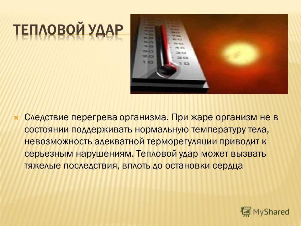 Следствие перегрева организма. При жаре организм не в состоянии поддерживать нормальную температуру тела, невозможность адекватной терморегуляции приводит к серьезным нарушениям. Тепловой удар может вызвать тяжелые последствия, вплоть до остановки се