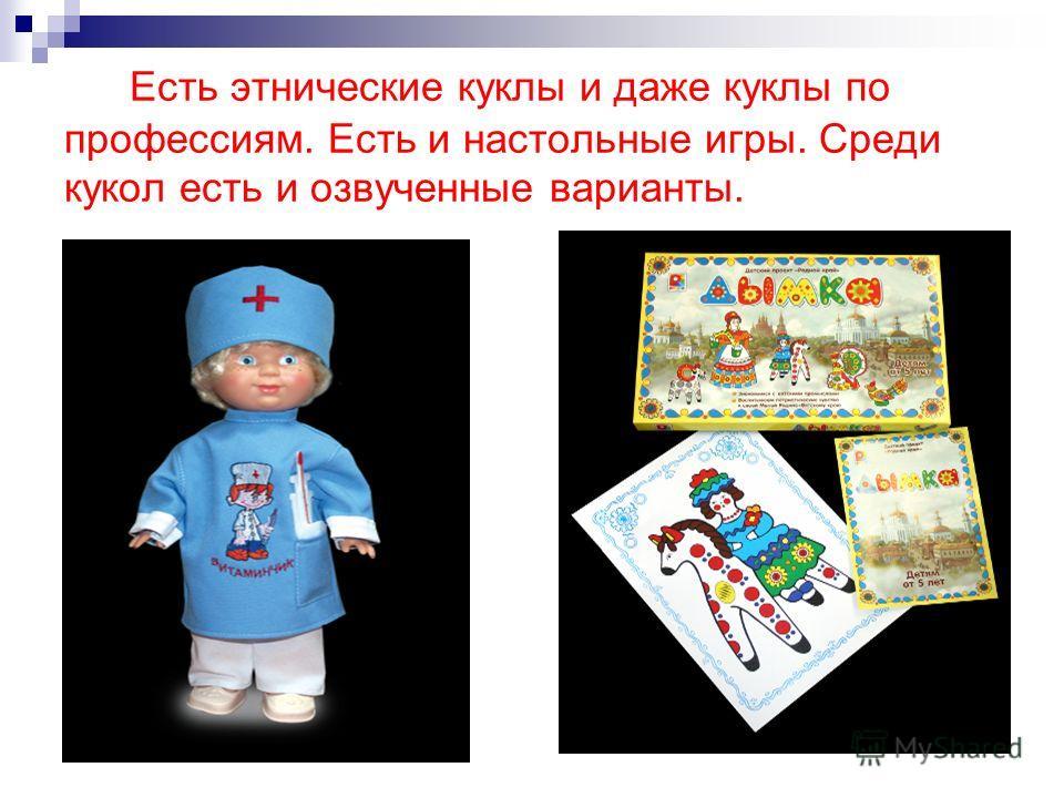 Есть этнические куклы и даже куклы по профессиям. Есть и настольные игры. Среди кукол есть и озвученные варианты.