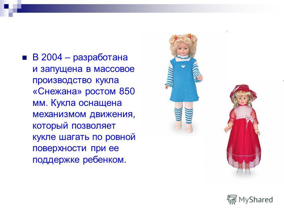 В 2004 – разработана и запущена в массовое производство кукла «Снежана» ростом 850 мм. Кукла оснащена механизмом движения, который позволяет кукле шагать по ровной поверхности при ее поддержке ребенком.