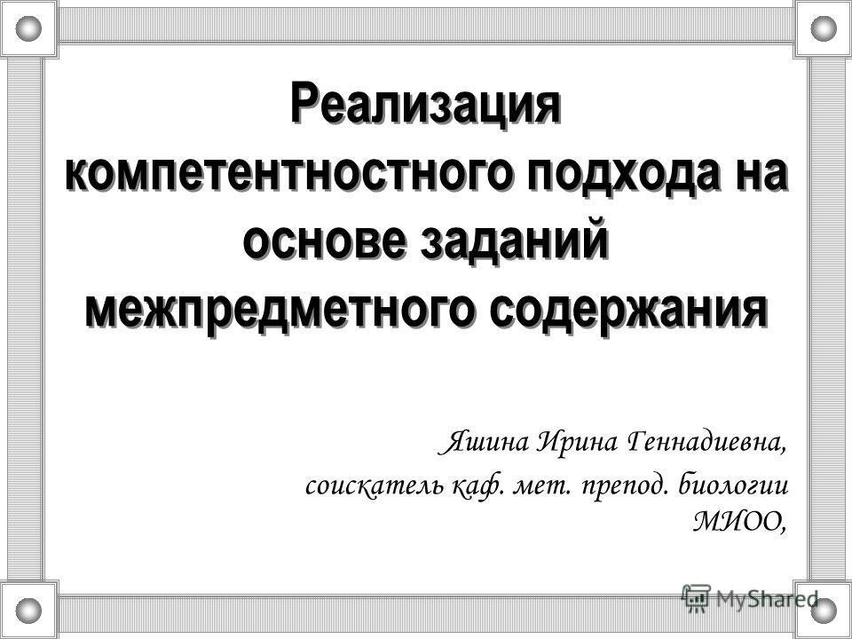 Реализация компетентностного подхода на основе заданий межпредметного содержания Яшина Ирина Геннадиевна, соискатель каф. мет. препод. биологии МИОО,