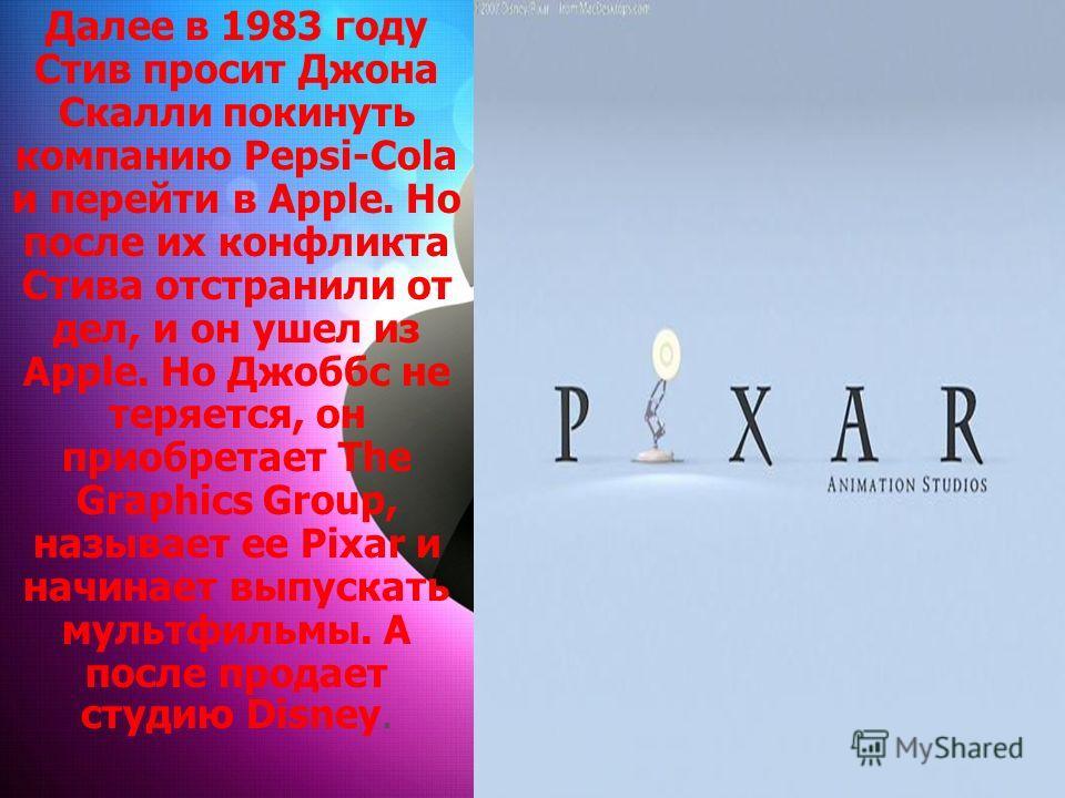 Далее в 1983 году Стив просит Джона Скалли покинуть компанию Pepsi-Cola и перейти в Apple. Но после их конфликта Стива отстранили от дел, и он ушел из Apple. Но Джоббс не теряется, он приобретает The Graphics Group, называет ее Pixar и начинает выпус