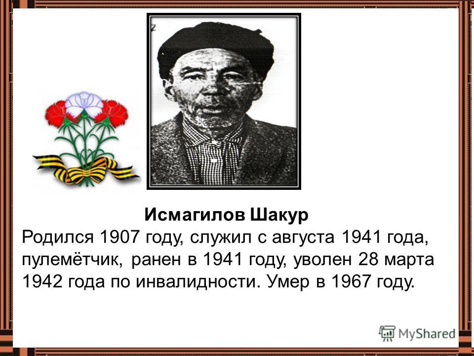 Исмагилов Шакур Родился 1907 году, служил с августа 1941 года, пулемётчик, ранен в 1941 году, уволен 28 марта 1942 года по инвалидности. Умер в 1967 году.