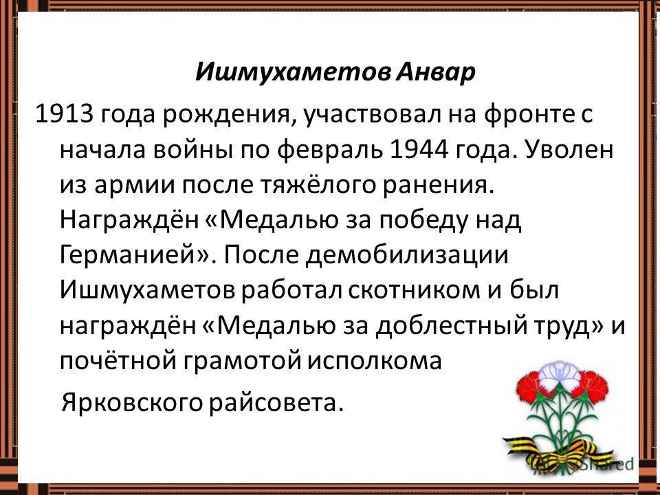 Ишмухаметов Анвар 1913 года рождения, участвовал на фронте с начала войны по февраль 1944 года. Уволен из армии после тяжёлого ранения. Награждён «Медалью за победу над Германией». После демобилизации Ишмухаметов работал скотником и был награждён «Ме