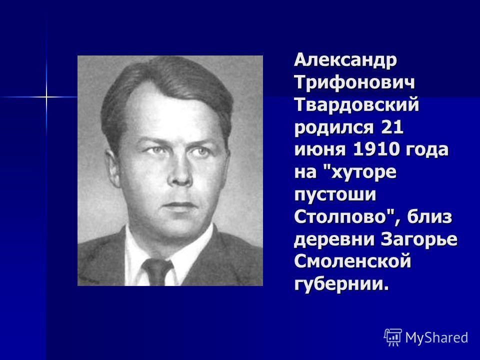Александр Трифонович Твардовский родился 21 июня 1910 года на хуторе пустоши Столпово, близ деревни Загорье Смоленской губернии.