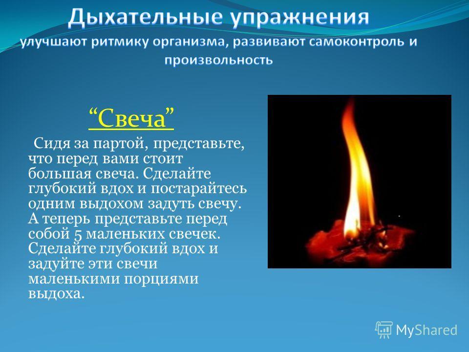 Свеча С идя за партой, представьте, что перед вами стоит большая свеча. Сделайте глубокий вдох и постарайтесь одним выдохом задуть свечу. А теперь представьте перед собой 5 маленьких свечек. Сделайте глубокий вдох и задуйте эти свечи маленькими порци