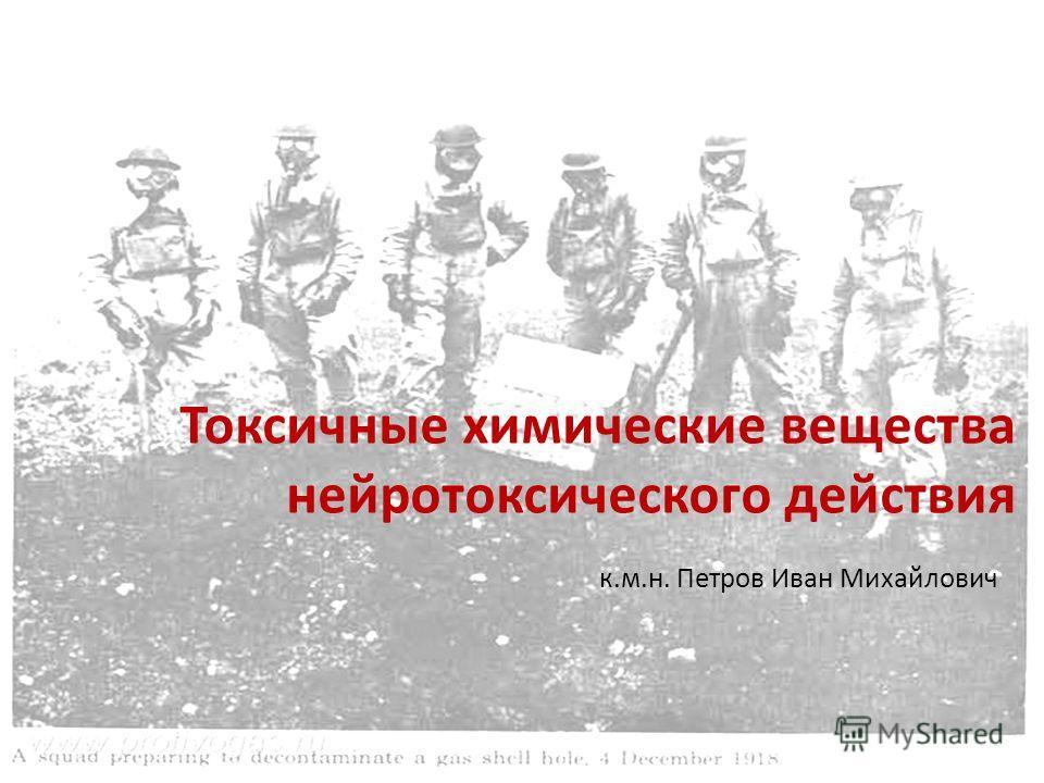 Токсичные химические вещества нейротоксического действия к.м.н. Петров Иван Михайлович