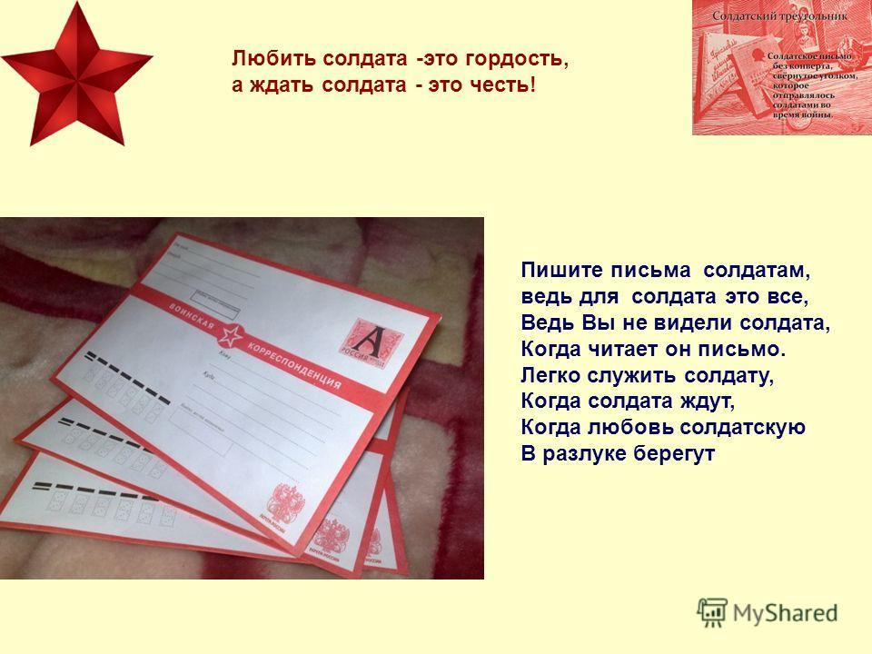 Пишите письма солдатам, ведь для солдата это все, Ведь Вы не видели солдата, Когда читает он письмо. Легко служить солдату, Когда солдата ждут, Когда любовь солдатскую В разлуке берегут Любить солдата -это гордость, а ждать солдата - это честь!