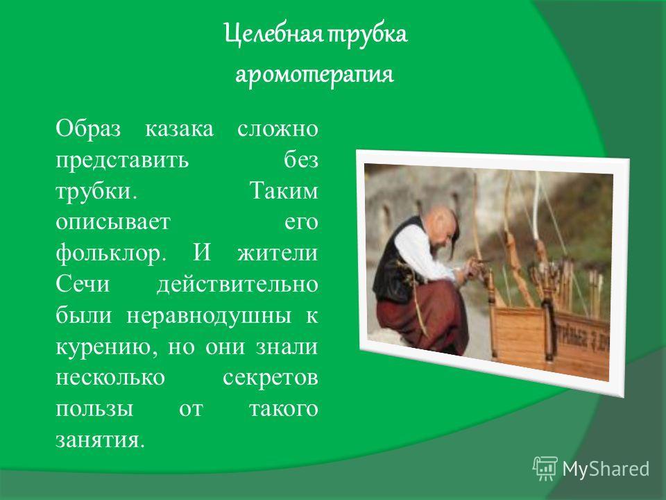 Целебная трубка аромотерапия Образ казака сложно представить без трубки. Таким описывает его фольклор. И жители Сечи действительно были неравнодушны к курению, но они знали несколько секретов пользы от такого занятия.