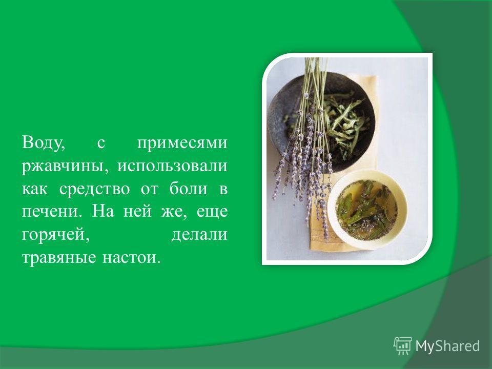 Воду, с примесями ржавчины, использовали как средство от боли в печени. На ней же, еще горячей, делали травяные настои.