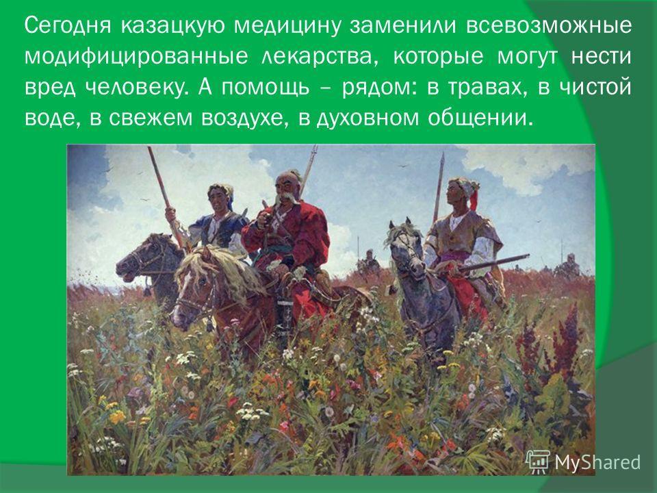 Сегодня казацкую медицину заменили всевозможные модифицированные лекарства, которые могут нести вред человеку. А помощь – рядом: в травах, в чистой воде, в свежем воздухе, в духовном общении.
