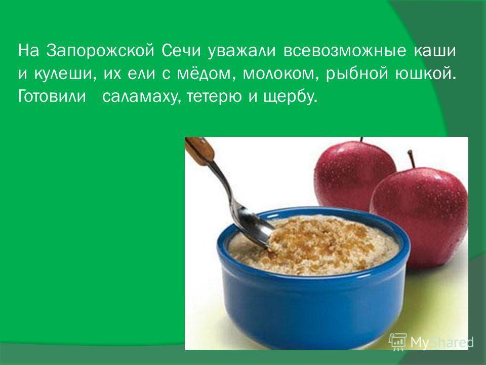 На Запорожской Сечи уважали всевозможные каши и кулеши, их ели с мёдом, молоком, рыбной юшкой. Готовили саламаху, тетерю и щербу.