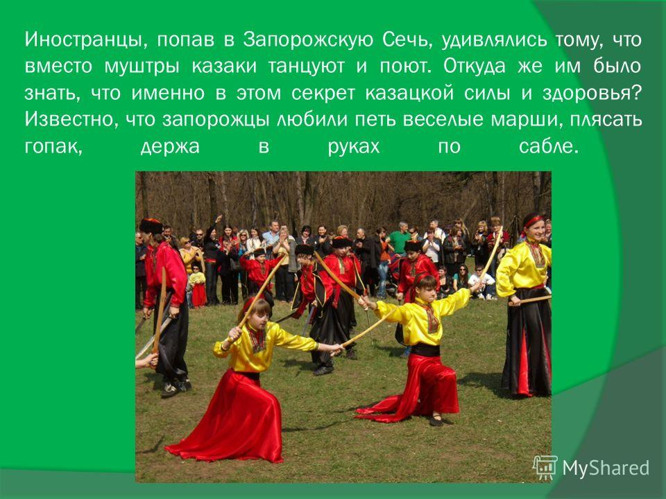 Иностранцы, попав в Запорожскую Сечь, удивлялись тому, что вместо муштры казаки танцуют и поют. Откуда же им было знать, что именно в этом секрет казацкой силы и здоровья? Известно, что запорожцы любили петь веселые марши, плясать гопак, держа в рука