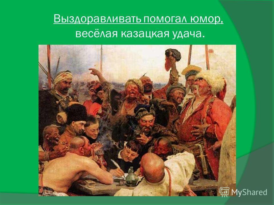 Выздоравливать помогал юмор, весёлая казацкая удача.