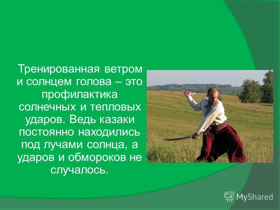 Тренированная ветром и солнцем голова – это профилактика солнечных и тепловых ударов. Ведь казаки постоянно находились под лучами солнца, а ударов и обмороков не случалось.