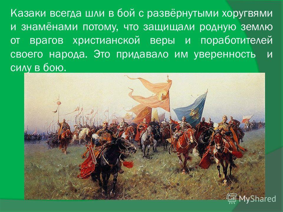 Казаки всегда шли в бой с развёрнутыми хоругвями и знамёнами потому, что защищали родную землю от врагов христианской веры и поработителей своего народа. Это придавало им уверенность и силу в бою.