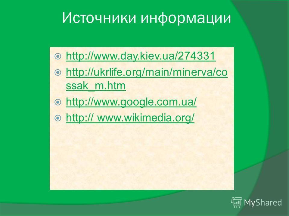 Источники информации http://www.day.kiev.ua/274331 http://ukrlife.org/main/minerva/co ssak_m.htm http://ukrlife.org/main/minerva/co ssak_m.htm http://www.google.com.ua/ http:// www.wikimedia.org/ http:// www.wikimedia.org/