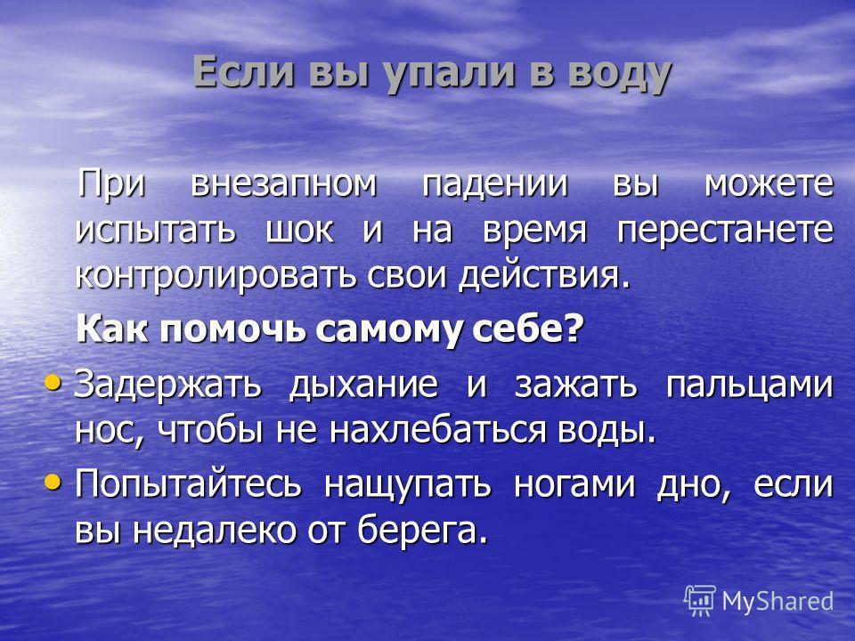 Если вы упали в воду При внезапном падении вы можете испытать шок и на время перестанете контролировать свои действия. При внезапном падении вы можете испытать шок и на время перестанете контролировать свои действия. Как помочь самому себе? Как помоч
