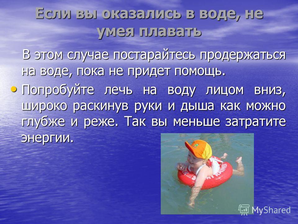 Если вы оказались в воде, не умея плавать В этом случае постарайтесь продержаться на воде, пока не придет помощь. В этом случае постарайтесь продержаться на воде, пока не придет помощь. Попробуйте лечь на воду лицом вниз, широко раскинув руки и дыша